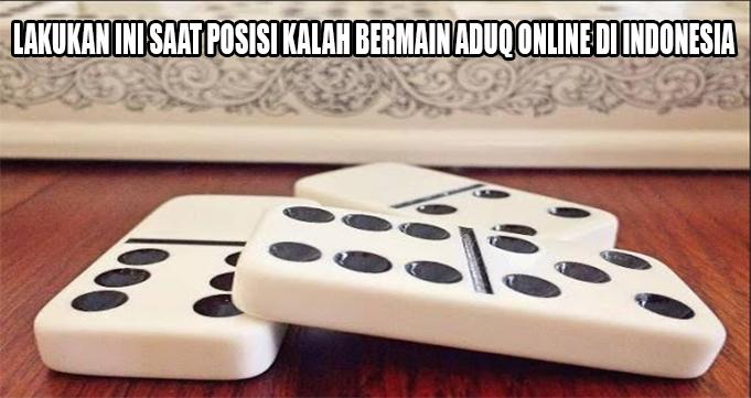LAKUKAN INI SAAT POSISI KALAH BERMAIN ADUQ ONLINE DI INDONESIA