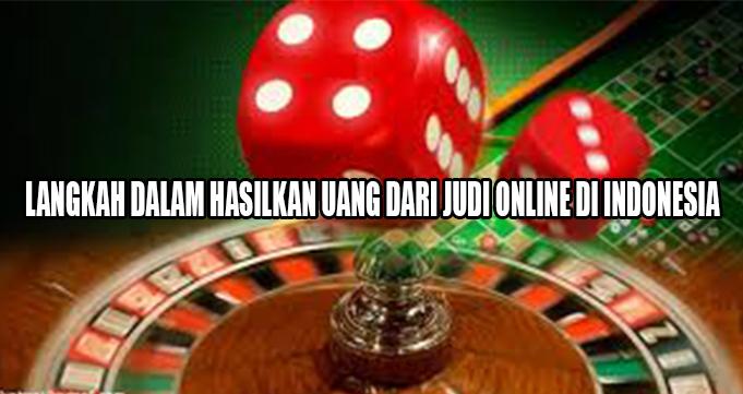 LANGKAH DALAM HASILKAN UANG DARI JUDI ONLINE DI INDONESIA